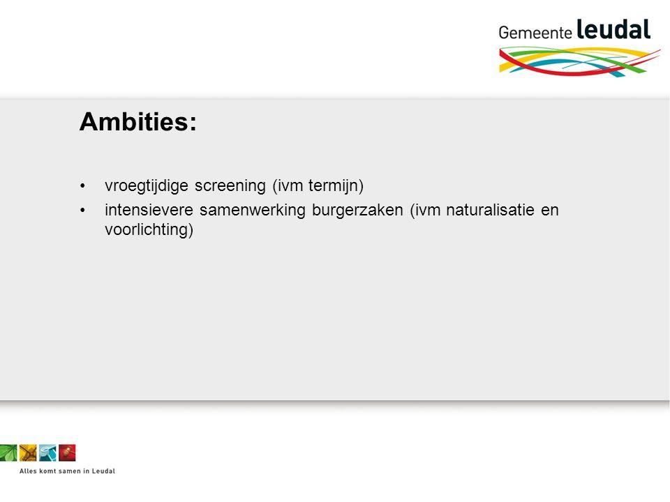Ambities: vroegtijdige screening (ivm termijn) intensievere samenwerking burgerzaken (ivm naturalisatie en voorlichting)