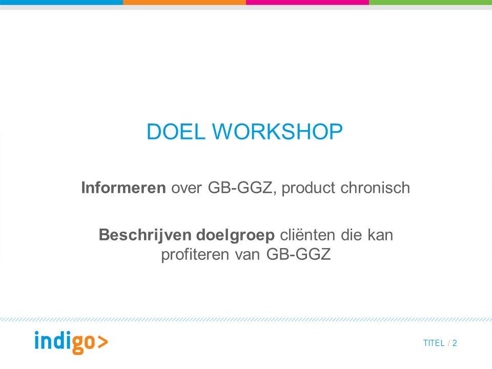 DOEL WORKSHOP Informeren over GB-GGZ, product chronisch Beschrijven doelgroep cliënten die kan profiteren van GB-GGZ TITEL / 2