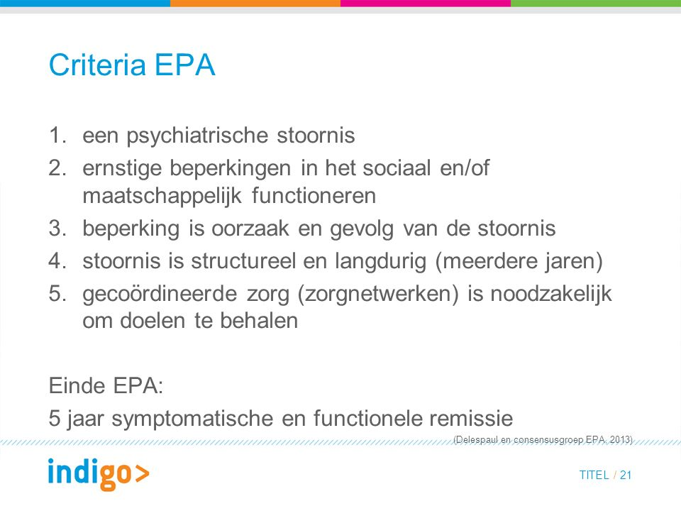Criteria EPA 1.een psychiatrische stoornis 2.ernstige beperkingen in het sociaal en/of maatschappelijk functioneren 3.beperking is oorzaak en gevolg van de stoornis 4.stoornis is structureel en langdurig (meerdere jaren) 5.gecoördineerde zorg (zorgnetwerken) is noodzakelijk om doelen te behalen Einde EPA: 5 jaar symptomatische en functionele remissie (Delespaul en consensusgroep EPA, 2013) TITEL / 21