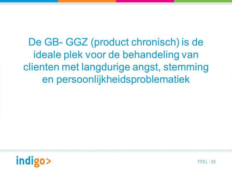 De GB- GGZ (product chronisch) is de ideale plek voor de behandeling van clienten met langdurige angst, stemming en persoonlijkheidsproblematiek TITEL / 25