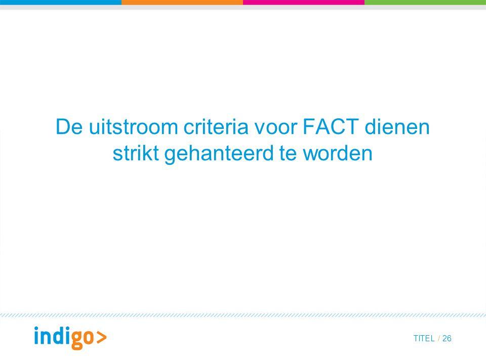 De uitstroom criteria voor FACT dienen strikt gehanteerd te worden TITEL / 26