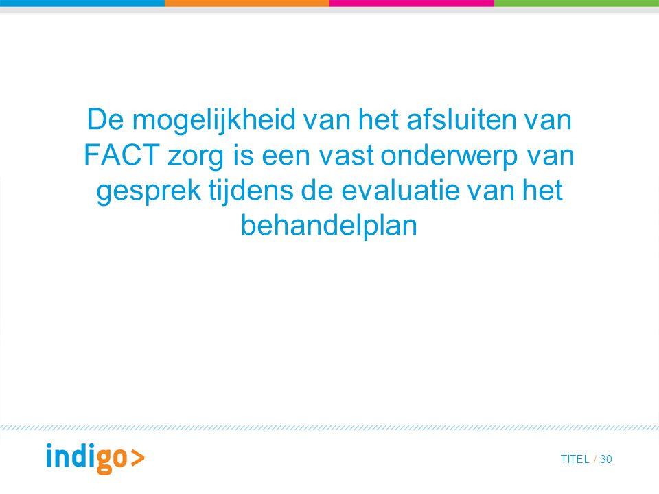 De mogelijkheid van het afsluiten van FACT zorg is een vast onderwerp van gesprek tijdens de evaluatie van het behandelplan TITEL / 30