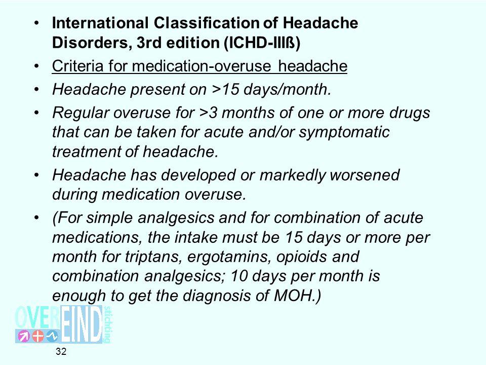 International Classification of Headache Disorders, 3rd edition (ICHD-IIIß) Criteria for medication-overuse headache Headache present on >15 days/month.