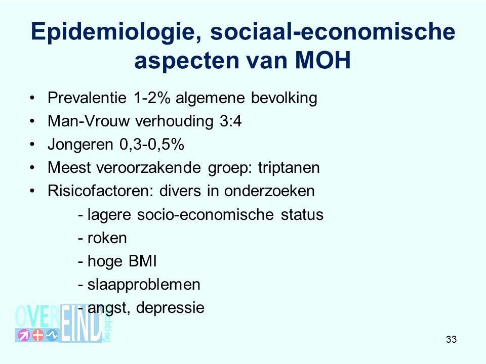 Epidemiologie, sociaal-economische aspecten van MOH Prevalentie 1-2% algemene bevolking Man-Vrouw verhouding 3:4 Jongeren 0,3-0,5% Meest veroorzakende groep: triptanen Risicofactoren: divers in onderzoeken - lagere socio-economische status - roken - hoge BMI - slaapproblemen - angst, depressie 33