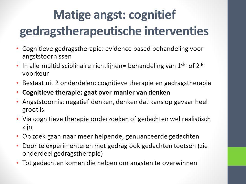 Matige angst: cognitief gedragstherapeutische interventies Cognitieve gedragstherapie: evidence based behandeling voor angststoornissen In alle multidisciplinaire richtlijnen= behandeling van 1 ste of 2 de voorkeur Bestaat uit 2 onderdelen: cognitieve therapie en gedragstherapie Cognitieve therapie: gaat over manier van denken Angststoornis: negatief denken, denken dat kans op gevaar heel groot is Via cognitieve therapie onderzoeken of gedachten wel realistisch zijn Op zoek gaan naar meer helpende, genuanceerde gedachten Door te experimenteren met gedrag ook gedachten toetsen (zie onderdeel gedragstherapie) Tot gedachten komen die helpen om angsten te overwinnen
