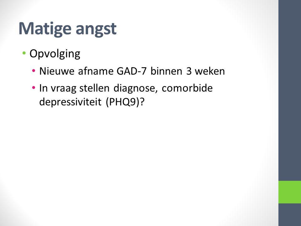 Matige angst Opvolging Nieuwe afname GAD-7 binnen 3 weken In vraag stellen diagnose, comorbide depressiviteit (PHQ9)?