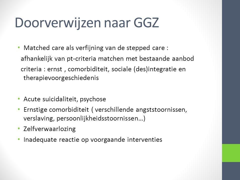 Doorverwijzen naar GGZ Matched care als verfijning van de stepped care : afhankelijk van pt-criteria matchen met bestaande aanbod criteria : ernst, co