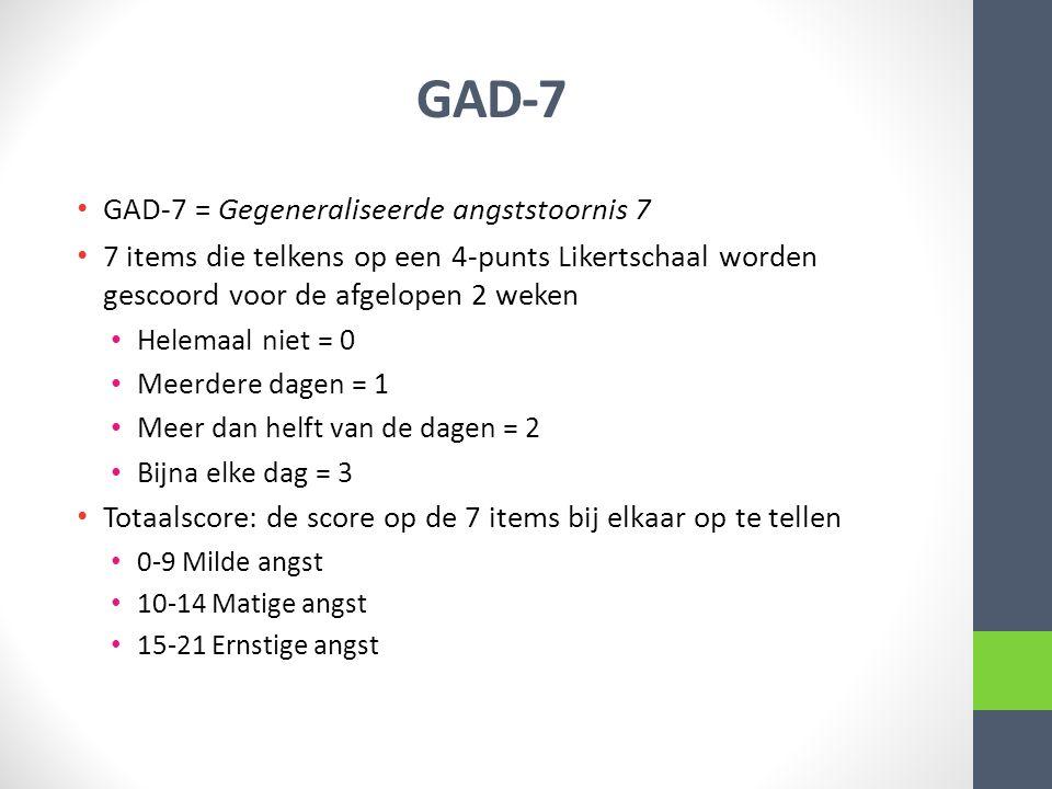 GAD-7 GAD-7 = Gegeneraliseerde angststoornis 7 7 items die telkens op een 4-punts Likertschaal worden gescoord voor de afgelopen 2 weken Helemaal niet = 0 Meerdere dagen = 1 Meer dan helft van de dagen = 2 Bijna elke dag = 3 Totaalscore: de score op de 7 items bij elkaar op te tellen 0-9 Milde angst 10-14 Matige angst 15-21 Ernstige angst