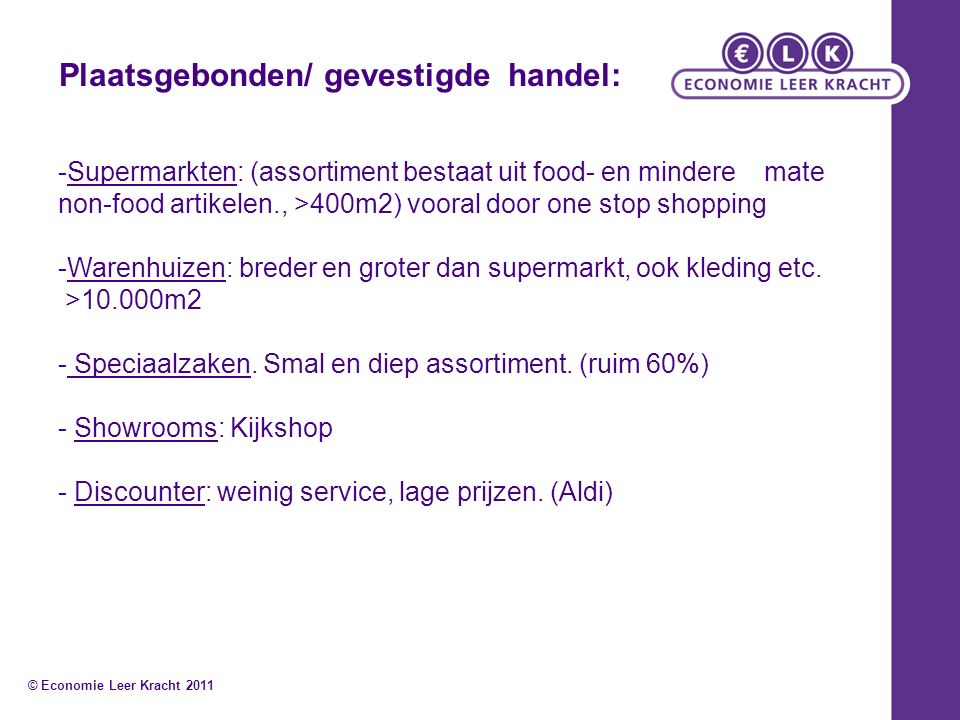 -Supermarkten: (assortiment bestaat uit food- en mindere mate non-food artikelen., >400m2) vooral door one stop shopping -Warenhuizen: breder en groter dan supermarkt, ook kleding etc.