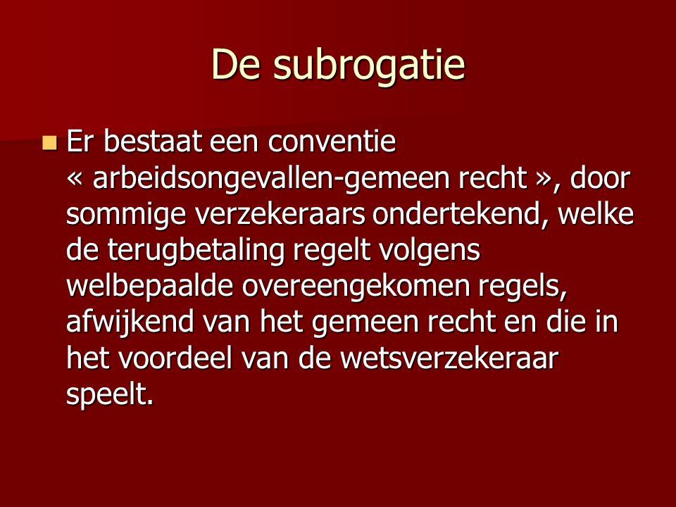De subrogatie Er bestaat een conventie « arbeidsongevallen-gemeen recht », door sommige verzekeraars ondertekend, welke de terugbetaling regelt volgens welbepaalde overeengekomen regels, afwijkend van het gemeen recht en die in het voordeel van de wetsverzekeraar speelt.