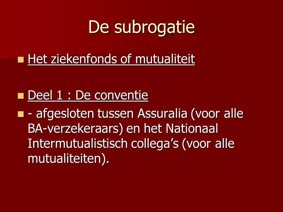 De subrogatie Het ziekenfonds of mutualiteit Het ziekenfonds of mutualiteit Deel 1 : De conventie Deel 1 : De conventie - afgesloten tussen Assuralia (voor alle BA-verzekeraars) en het Nationaal Intermutualistisch collega's (voor alle mutualiteiten).