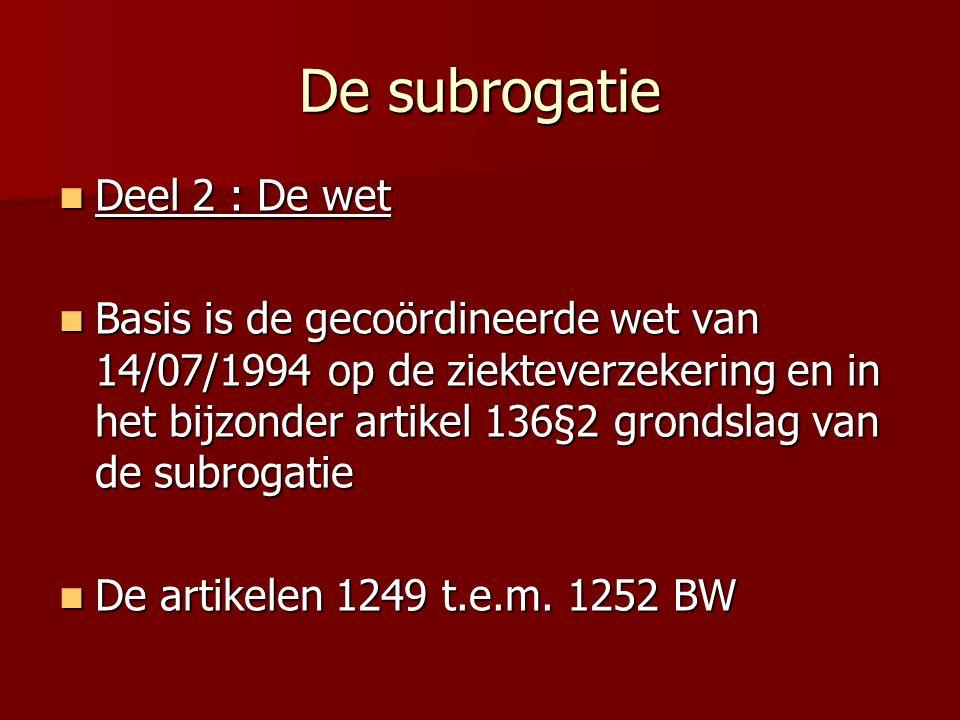 De subrogatie Deel 2 : De wet Deel 2 : De wet Basis is de gecoördineerde wet van 14/07/1994 op de ziekteverzekering en in het bijzonder artikel 136§2 grondslag van de subrogatie Basis is de gecoördineerde wet van 14/07/1994 op de ziekteverzekering en in het bijzonder artikel 136§2 grondslag van de subrogatie De artikelen 1249 t.e.m.