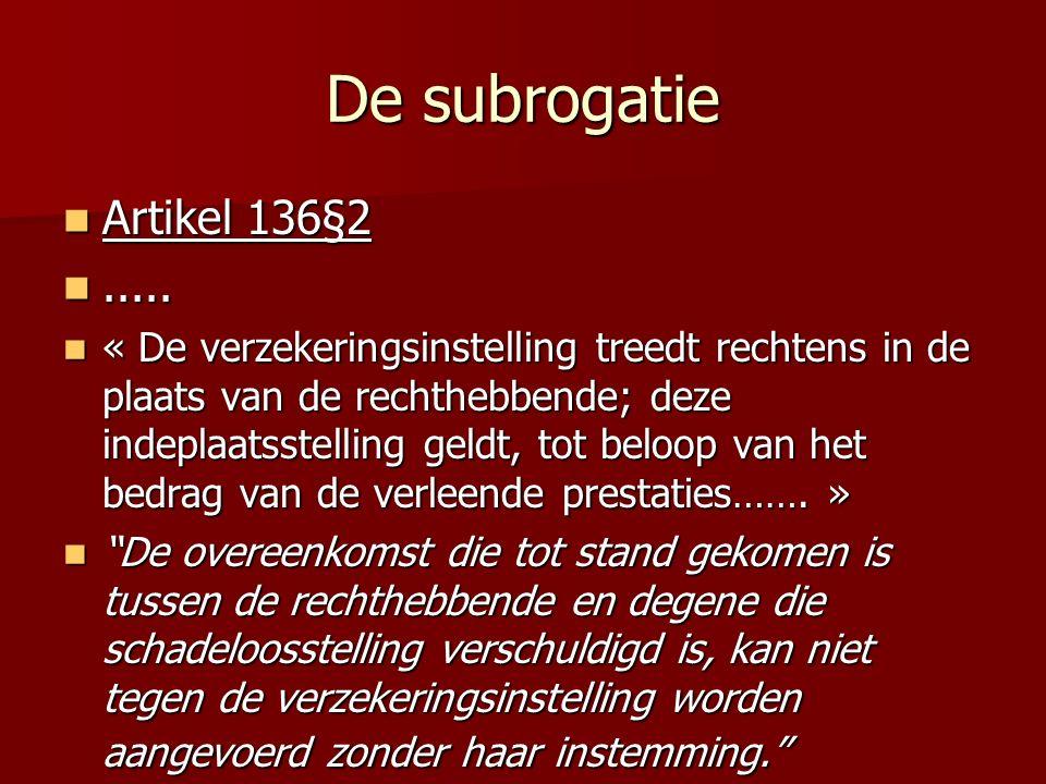 De subrogatie Artikel 136§2 Artikel 136§2.......... « De verzekeringsinstelling treedt rechtens in de plaats van de rechthebbende; deze indeplaatsstel