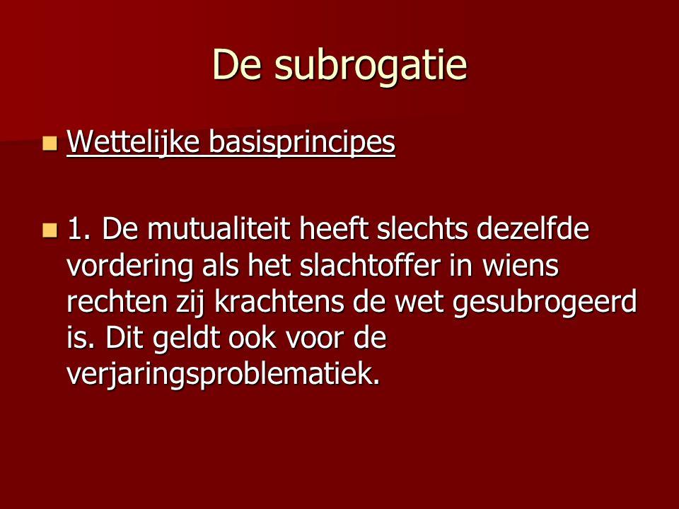 De subrogatie Wettelijke basisprincipes Wettelijke basisprincipes 1. De mutualiteit heeft slechts dezelfde vordering als het slachtoffer in wiens rech