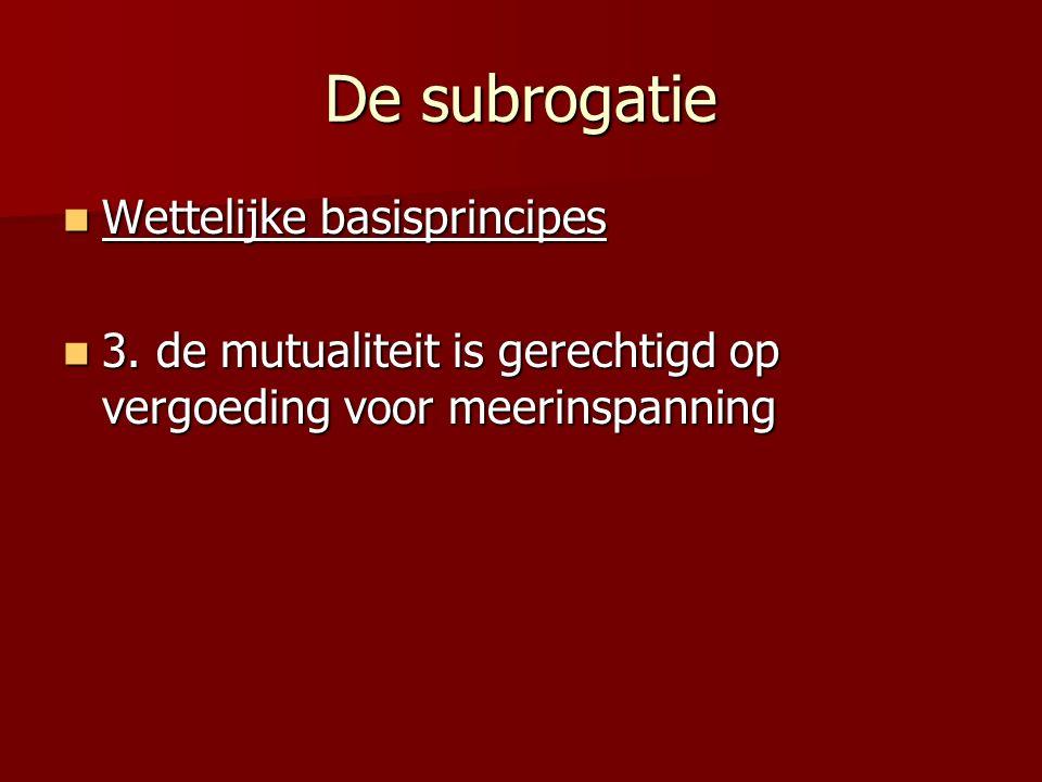 De subrogatie Wettelijke basisprincipes Wettelijke basisprincipes 3. de mutualiteit is gerechtigd op vergoeding voor meerinspanning 3. de mutualiteit