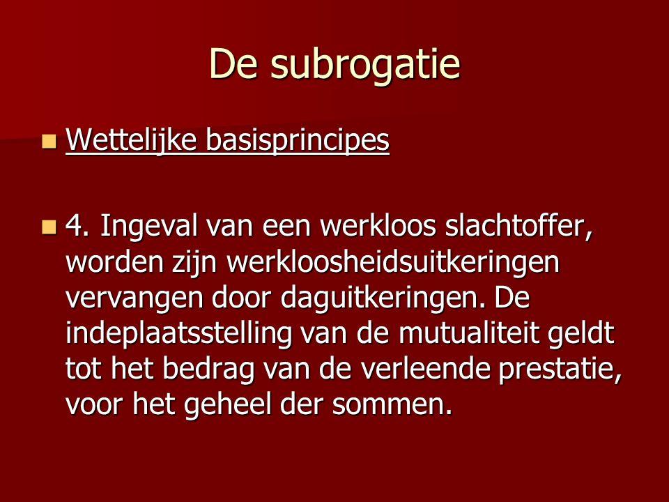 De subrogatie Wettelijke basisprincipes Wettelijke basisprincipes 4. Ingeval van een werkloos slachtoffer, worden zijn werkloosheidsuitkeringen vervan
