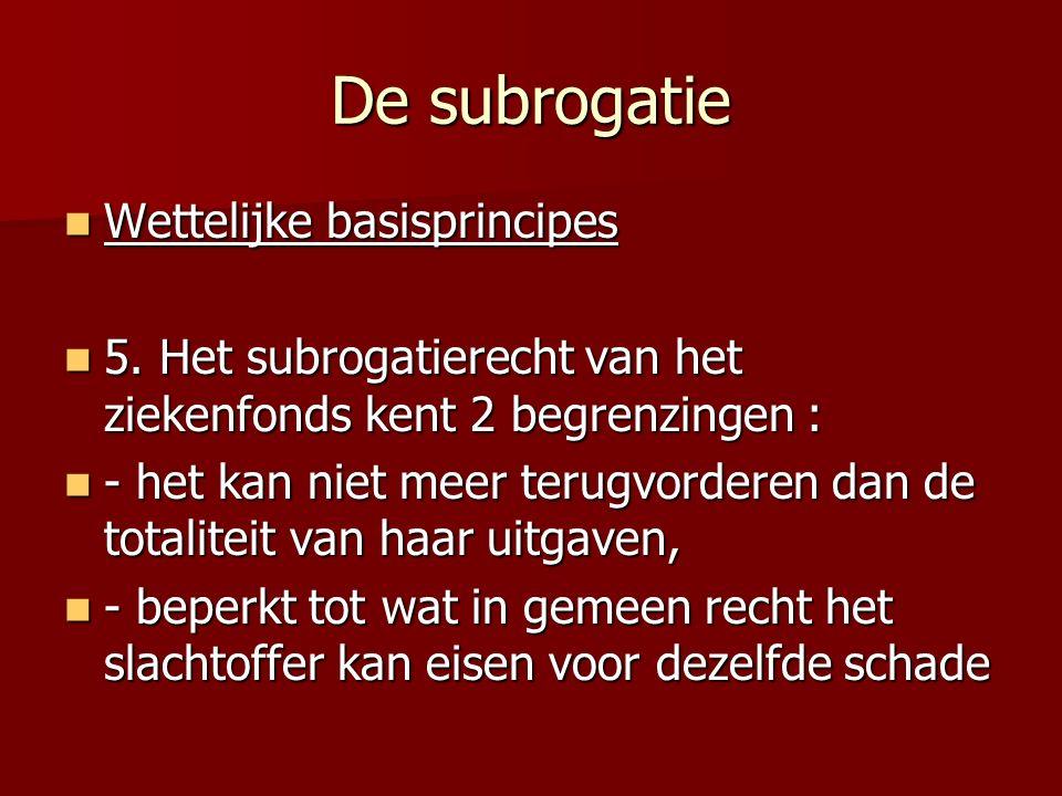 De subrogatie Wettelijke basisprincipes Wettelijke basisprincipes 5. Het subrogatierecht van het ziekenfonds kent 2 begrenzingen : 5. Het subrogatiere