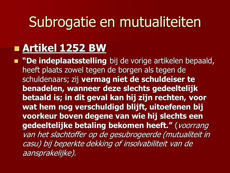 Subrogatie en mutualiteiten Artikel 1252 BW Artikel 1252 BW De indeplaatsstelling bij de vorige artikelen bepaald, heeft plaats zowel tegen de borgen als tegen de schuldenaars; zij vermag niet de schuldeiser te benadelen, wanneer deze slechts gedeeltelijk betaald is; in dit geval kan hij zijn rechten, voor wat hem nog verschuldigd blijft, uitoefenen bij voorkeur boven degene van wie hij slechts een gedeeltelijke betaling bekomen heeft. (voorrang van het slachtoffer op de gesubrogeerde (mutualiteit in casu) bij beperkte dekking of insolvabiliteit van de aansprakelijke).