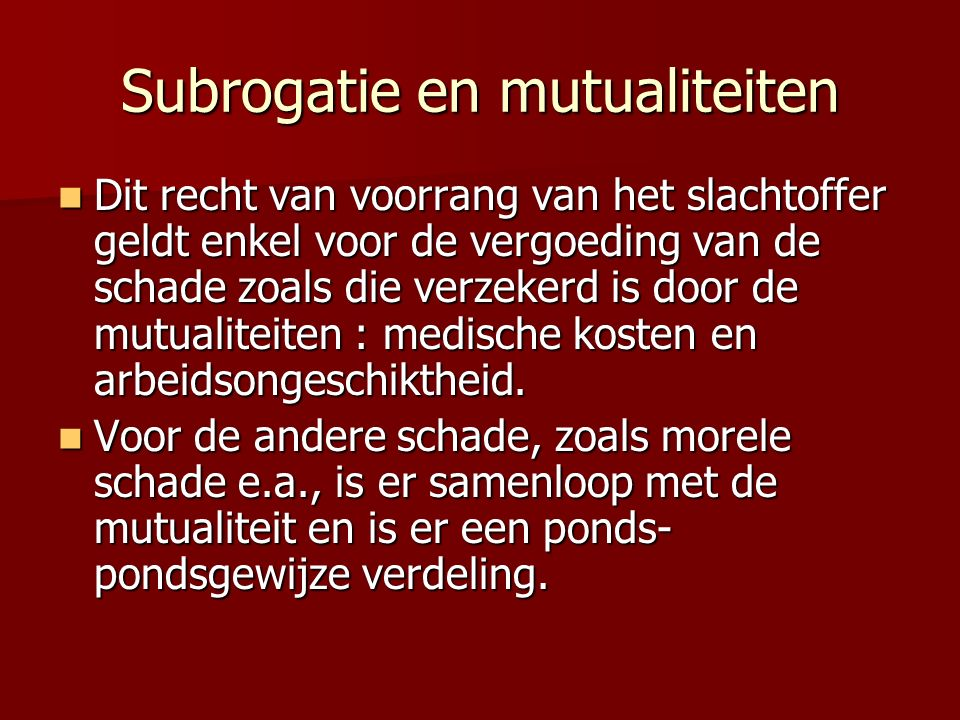 Subrogatie en mutualiteiten Dit recht van voorrang van het slachtoffer geldt enkel voor de vergoeding van de schade zoals die verzekerd is door de mutualiteiten : medische kosten en arbeidsongeschiktheid.