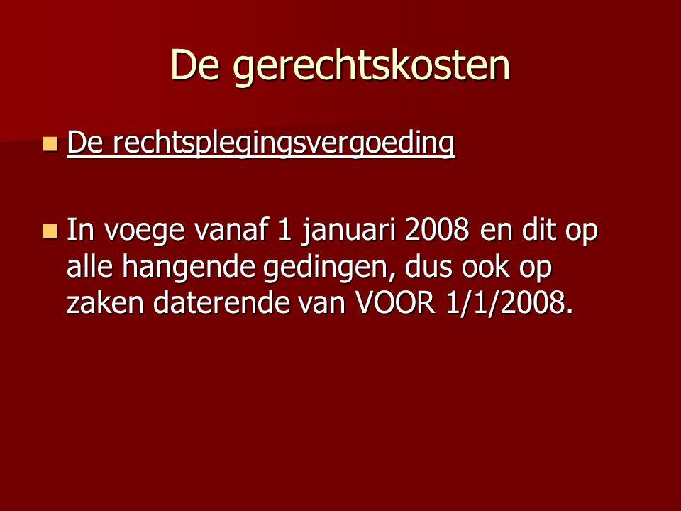 De gerechtskosten De rechtsplegingsvergoeding De rechtsplegingsvergoeding In voege vanaf 1 januari 2008 en dit op alle hangende gedingen, dus ook op zaken daterende van VOOR 1/1/2008.