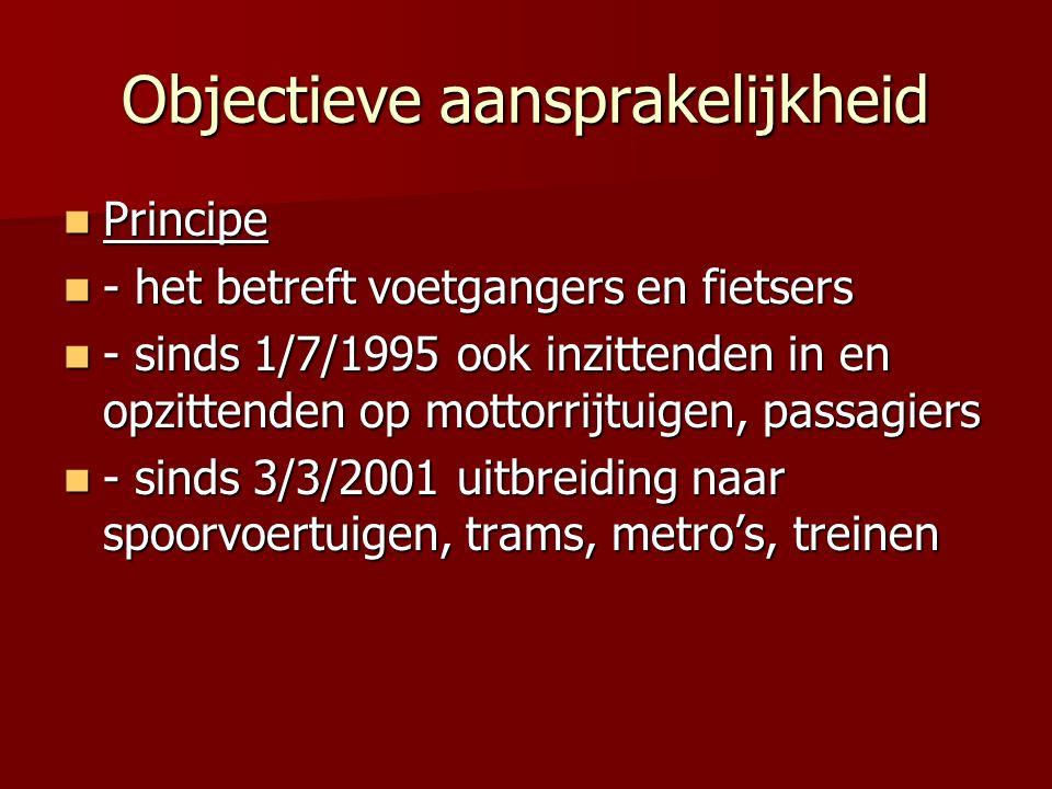 Objectieve aansprakelijkheid Principe Principe - het betreft voetgangers en fietsers - het betreft voetgangers en fietsers - sinds 1/7/1995 ook inzittenden in en opzittenden op mottorrijtuigen, passagiers - sinds 1/7/1995 ook inzittenden in en opzittenden op mottorrijtuigen, passagiers - sinds 3/3/2001 uitbreiding naar spoorvoertuigen, trams, metro's, treinen - sinds 3/3/2001 uitbreiding naar spoorvoertuigen, trams, metro's, treinen