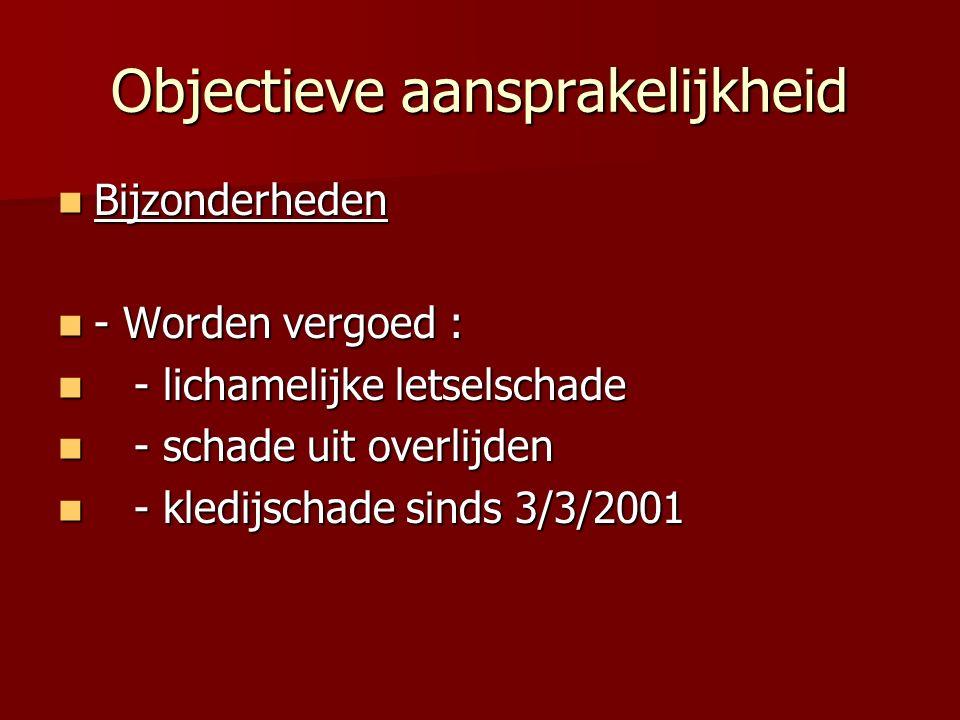 Objectieve aansprakelijkheid Bijzonderheden Bijzonderheden - Worden vergoed : - Worden vergoed : - lichamelijke letselschade - lichamelijke letselschade - schade uit overlijden - schade uit overlijden - kledijschade sinds 3/3/2001 - kledijschade sinds 3/3/2001