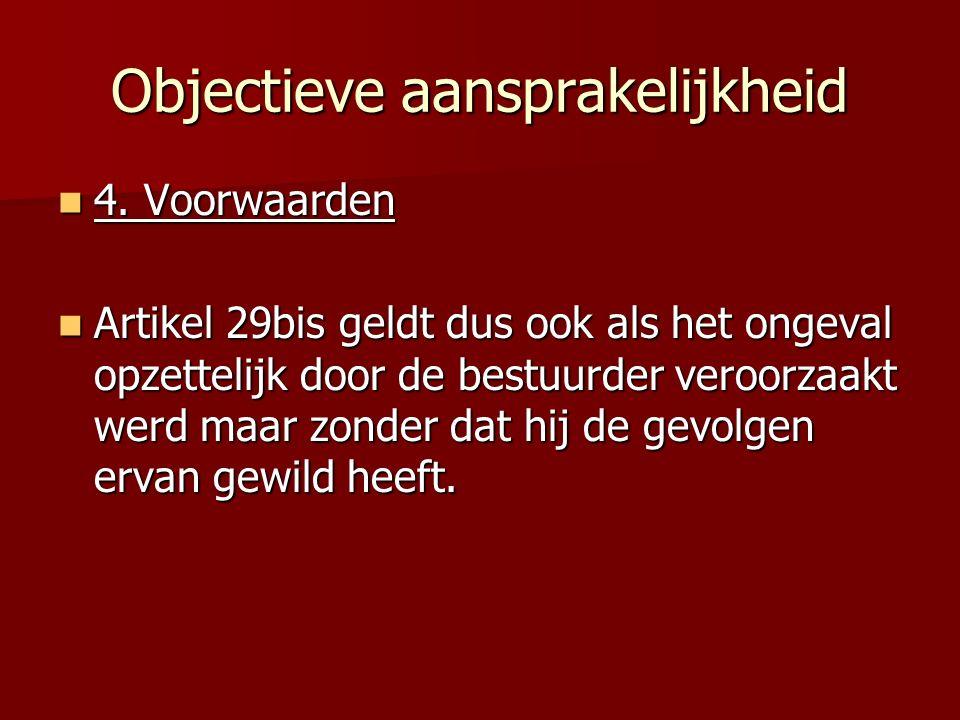 Objectieve aansprakelijkheid 4. Voorwaarden 4. Voorwaarden Artikel 29bis geldt dus ook als het ongeval opzettelijk door de bestuurder veroorzaakt werd