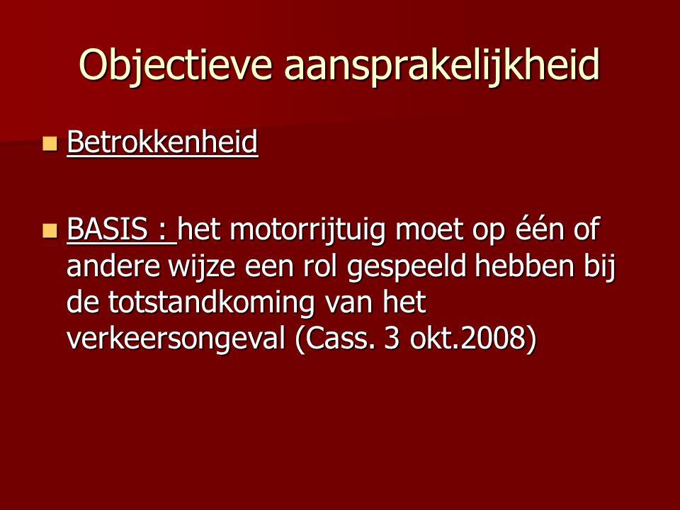Objectieve aansprakelijkheid Betrokkenheid Betrokkenheid BASIS : het motorrijtuig moet op één of andere wijze een rol gespeeld hebben bij de totstandkoming van het verkeersongeval (Cass.