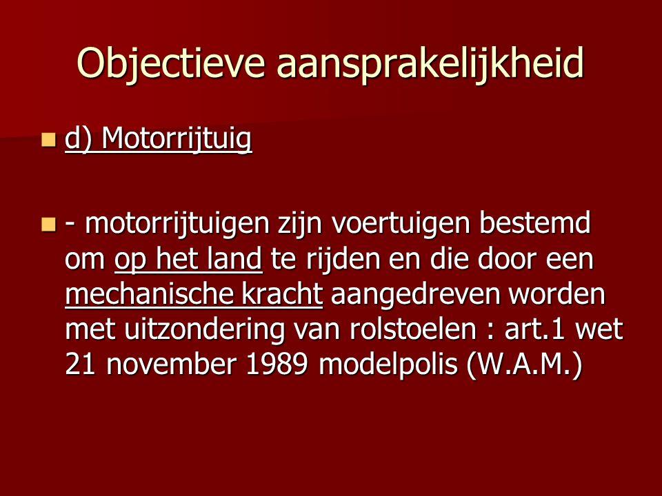 Objectieve aansprakelijkheid d) Motorrijtuig d) Motorrijtuig - motorrijtuigen zijn voertuigen bestemd om op het land te rijden en die door een mechanische kracht aangedreven worden met uitzondering van rolstoelen : art.1 wet 21 november 1989 modelpolis (W.A.M.) - motorrijtuigen zijn voertuigen bestemd om op het land te rijden en die door een mechanische kracht aangedreven worden met uitzondering van rolstoelen : art.1 wet 21 november 1989 modelpolis (W.A.M.)