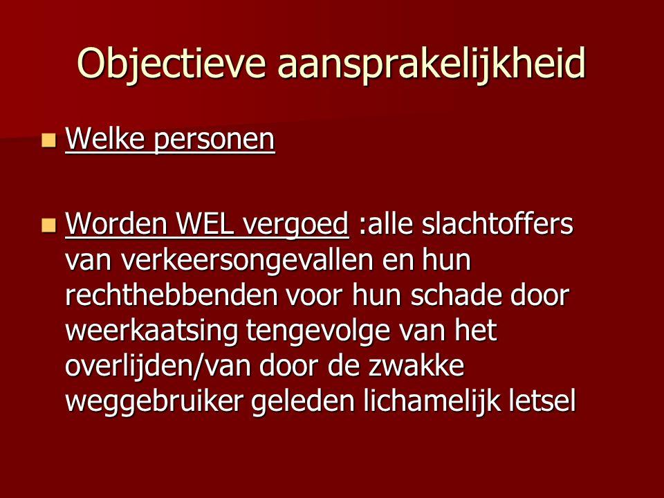 Objectieve aansprakelijkheid Welke personen Welke personen Worden WEL vergoed :alle slachtoffers van verkeersongevallen en hun rechthebbenden voor hun