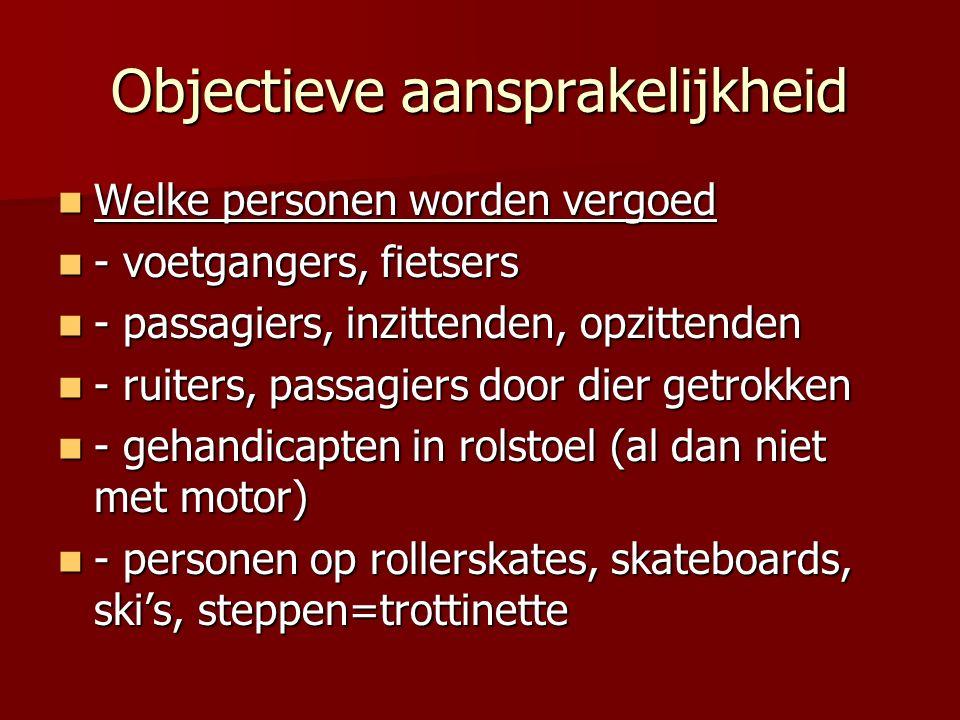 Objectieve aansprakelijkheid Welke personen worden vergoed Welke personen worden vergoed - voetgangers, fietsers - voetgangers, fietsers - passagiers, inzittenden, opzittenden - passagiers, inzittenden, opzittenden - ruiters, passagiers door dier getrokken - ruiters, passagiers door dier getrokken - gehandicapten in rolstoel (al dan niet met motor) - gehandicapten in rolstoel (al dan niet met motor) - personen op rollerskates, skateboards, ski's, steppen=trottinette - personen op rollerskates, skateboards, ski's, steppen=trottinette