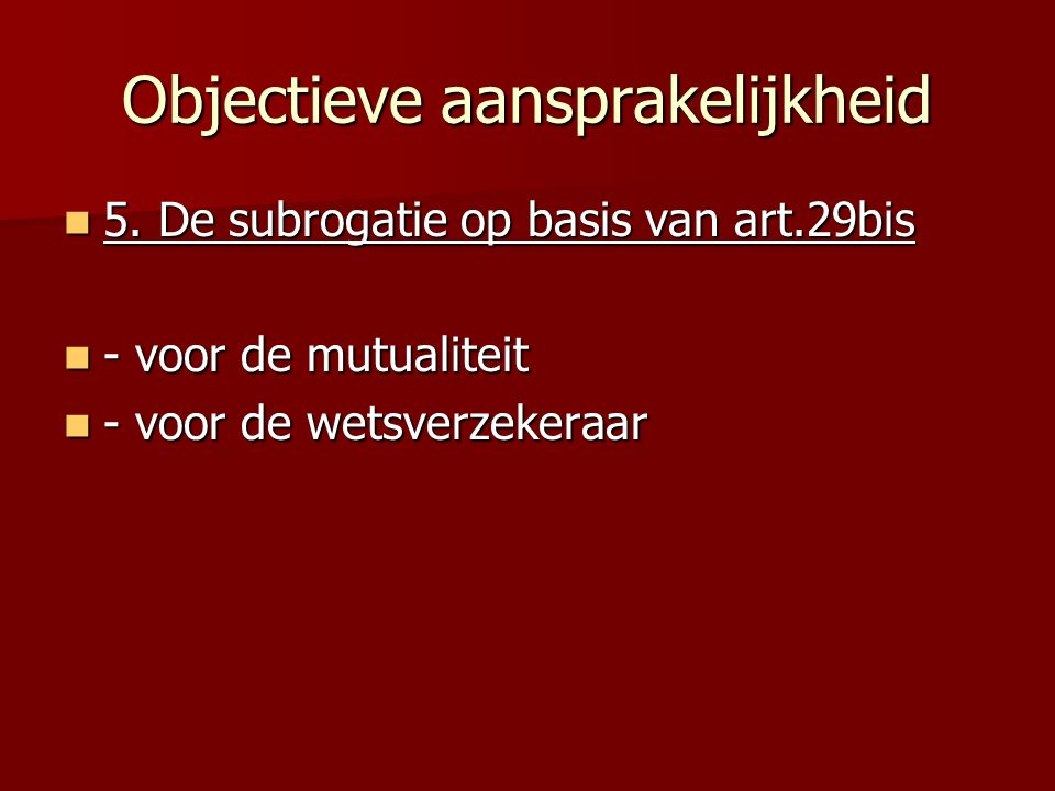 Objectieve aansprakelijkheid 5. De subrogatie op basis van art.29bis 5. De subrogatie op basis van art.29bis - voor de mutualiteit - voor de mutualite