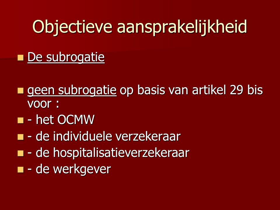 Objectieve aansprakelijkheid De subrogatie De subrogatie geen subrogatie op basis van artikel 29 bis voor : geen subrogatie op basis van artikel 29 bis voor : - het OCMW - het OCMW - de individuele verzekeraar - de individuele verzekeraar - de hospitalisatieverzekeraar - de hospitalisatieverzekeraar - de werkgever - de werkgever