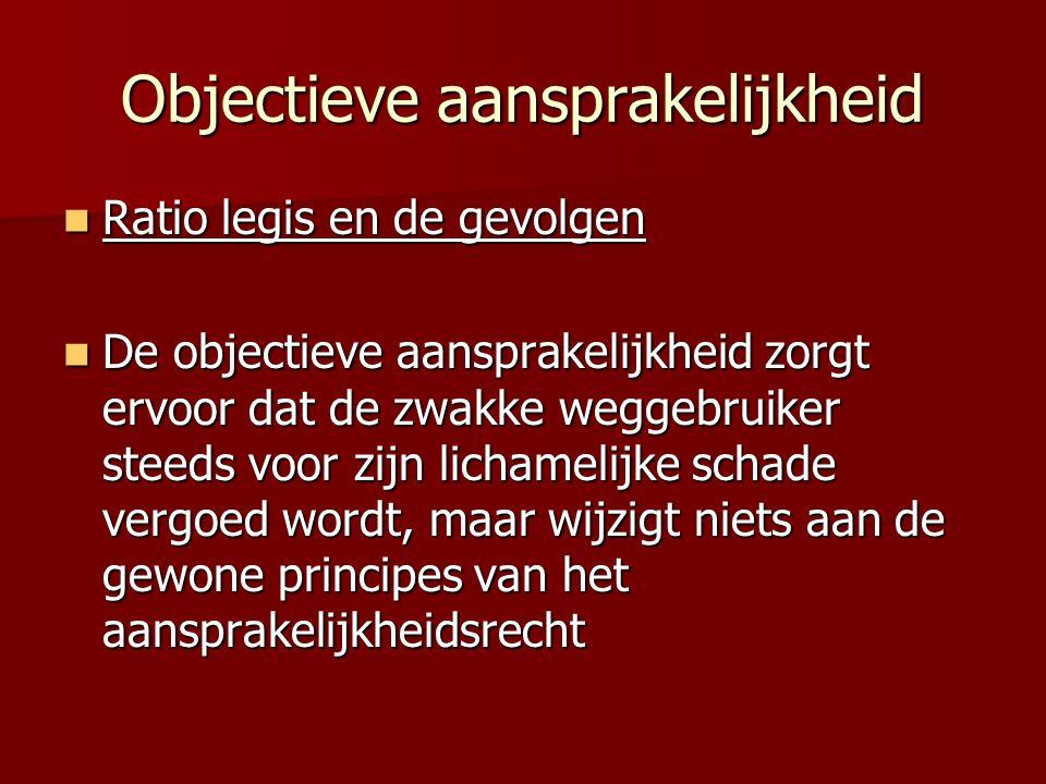 Objectieve aansprakelijkheid Ratio legis en de gevolgen Ratio legis en de gevolgen De objectieve aansprakelijkheid zorgt ervoor dat de zwakke weggebru