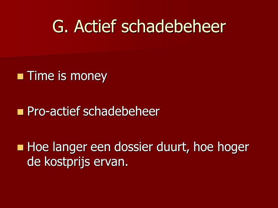 G. Actief schadebeheer Time is money Time is money Pro-actief schadebeheer Pro-actief schadebeheer Hoe langer een dossier duurt, hoe hoger de kostprij