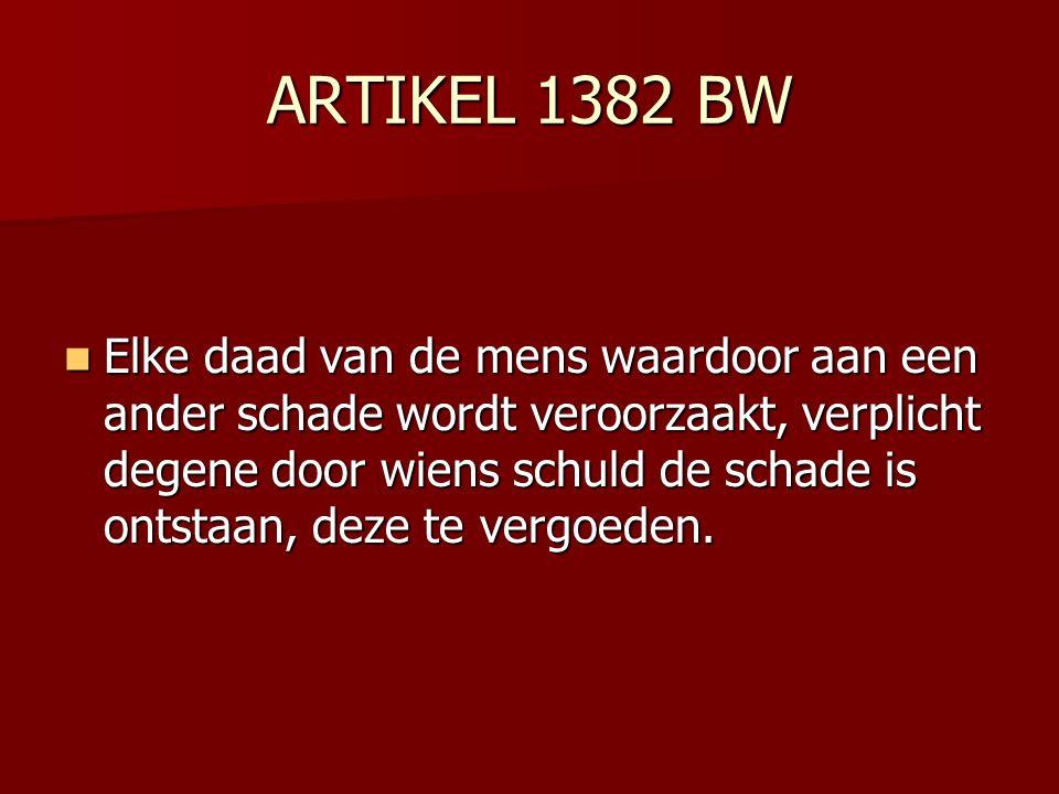 ARTIKEL 1382 BW Elke daad van de mens waardoor aan een ander schade wordt veroorzaakt, verplicht degene door wiens schuld de schade is ontstaan, deze te vergoeden.