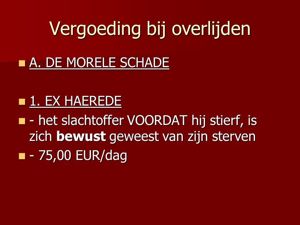 Vergoeding bij overlijden A. DE MORELE SCHADE A. DE MORELE SCHADE 1. EX HAEREDE 1. EX HAEREDE - het slachtoffer VOORDAT hij stierf, is zich bewust gew