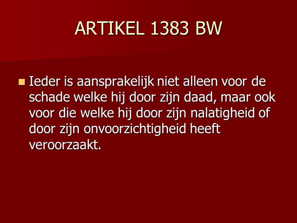 ARTIKEL 1383 BW Ieder is aansprakelijk niet alleen voor de schade welke hij door zijn daad, maar ook voor die welke hij door zijn nalatigheid of door zijn onvoorzichtigheid heeft veroorzaakt.