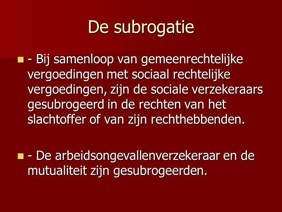 De subrogatie - Bij samenloop van gemeenrechtelijke vergoedingen met sociaal rechtelijke vergoedingen, zijn de sociale verzekeraars gesubrogeerd in de rechten van het slachtoffer of van zijn rechthebbenden.