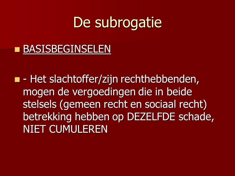 De subrogatie BASISBEGINSELEN BASISBEGINSELEN - Het slachtoffer/zijn rechthebbenden, mogen de vergoedingen die in beide stelsels (gemeen recht en sociaal recht) betrekking hebben op DEZELFDE schade, NIET CUMULEREN - Het slachtoffer/zijn rechthebbenden, mogen de vergoedingen die in beide stelsels (gemeen recht en sociaal recht) betrekking hebben op DEZELFDE schade, NIET CUMULEREN