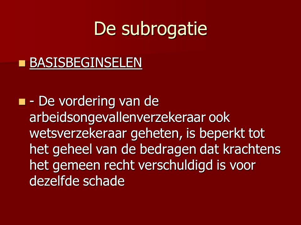De subrogatie BASISBEGINSELEN BASISBEGINSELEN - De vordering van de arbeidsongevallenverzekeraar ook wetsverzekeraar geheten, is beperkt tot het geheel van de bedragen dat krachtens het gemeen recht verschuldigd is voor dezelfde schade - De vordering van de arbeidsongevallenverzekeraar ook wetsverzekeraar geheten, is beperkt tot het geheel van de bedragen dat krachtens het gemeen recht verschuldigd is voor dezelfde schade