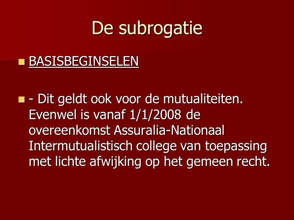 De subrogatie BASISBEGINSELEN BASISBEGINSELEN - Dit geldt ook voor de mutualiteiten. Evenwel is vanaf 1/1/2008 de overeenkomst Assuralia-Nationaal Int