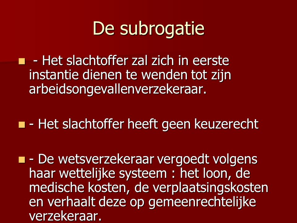 De subrogatie - Het slachtoffer zal zich in eerste instantie dienen te wenden tot zijn arbeidsongevallenverzekeraar. - Het slachtoffer zal zich in eer