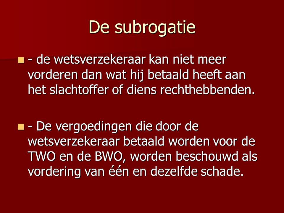 De subrogatie - de wetsverzekeraar kan niet meer vorderen dan wat hij betaald heeft aan het slachtoffer of diens rechthebbenden. - de wetsverzekeraar