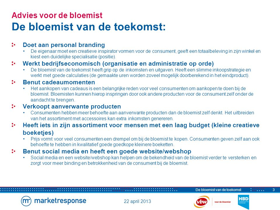 22 april 2013 De bloemist van de toekomst4 Conclusies Sterke punten, zwakke punten, kansen en bedreigingen Sterke punten - Vakmanschap (bruidswerk rouwwerk) - Creativiteit (bijzondere bloemstukken) - Service (op maat gemaakt) - Persoonlijke aandacht (advies) - Kwaliteit (verse bloemen) Zwakke punten - Kosten zijn hoog (overhead en inkoop) - Niet commercieel genoeg (geen duidelijke positionering) - Onvoldoende bedrijfseconomisch handelen (o.a.