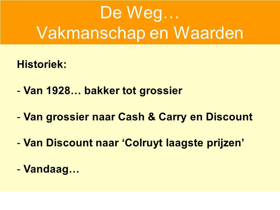 Historiek: - Van 1928… bakker tot grossier - Van grossier naar Cash & Carry en Discount - Van Discount naar 'Colruyt laagste prijzen' - Vandaag… De Weg… Vakmanschap en Waarden