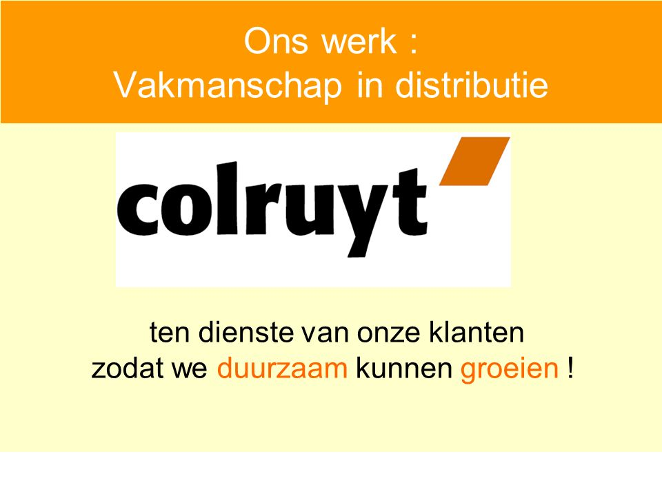 Ons werk : Vakmanschap in distributie ten dienste van onze klanten zodat we duurzaam kunnen groeien !