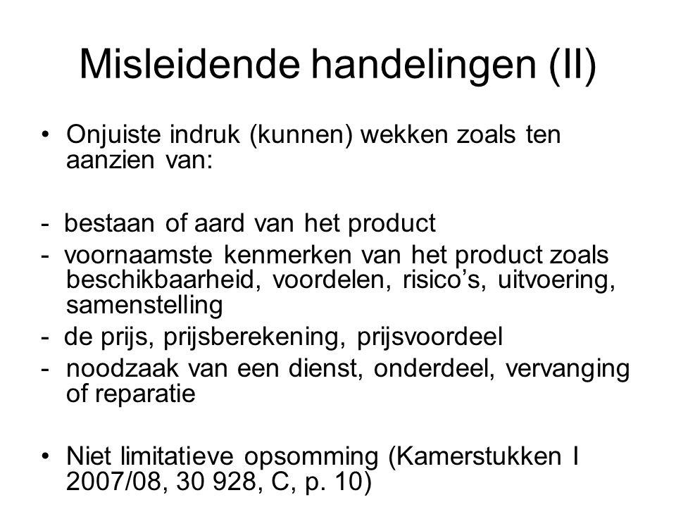 Misleidende handelingen (II) Onjuiste indruk (kunnen) wekken zoals ten aanzien van: - bestaan of aard van het product - voornaamste kenmerken van het product zoals beschikbaarheid, voordelen, risico's, uitvoering, samenstelling - de prijs, prijsberekening, prijsvoordeel -noodzaak van een dienst, onderdeel, vervanging of reparatie Niet limitatieve opsomming (Kamerstukken I 2007/08, 30 928, C, p.