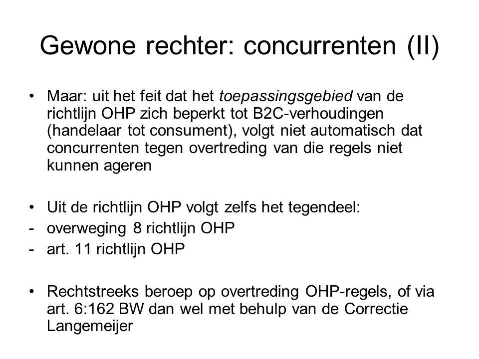 Gewone rechter: concurrenten (II) Maar: uit het feit dat het toepassingsgebied van de richtlijn OHP zich beperkt tot B2C-verhoudingen (handelaar tot consument), volgt niet automatisch dat concurrenten tegen overtreding van die regels niet kunnen ageren Uit de richtlijn OHP volgt zelfs het tegendeel: -overweging 8 richtlijn OHP -art.