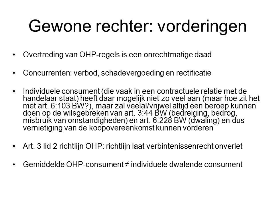 Gewone rechter: vorderingen Overtreding van OHP-regels is een onrechtmatige daad Concurrenten: verbod, schadevergoeding en rectificatie Individuele consument (die vaak in een contractuele relatie met de handelaar staat) heeft daar mogelijk niet zo veel aan (maar hoe zit het met art.